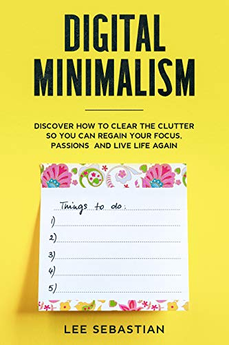 Digital Minimalism: Discover How to Clear the Clutter So You Can Regain Your Focus, Passions and Live Life Again