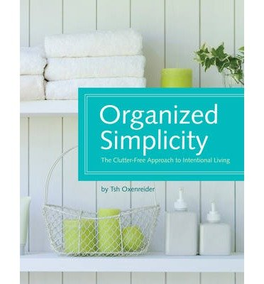 Organized Simplicity The Clutter-Free Approach to Intentional Living