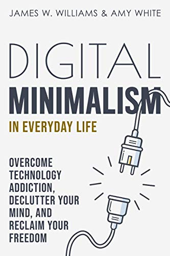 Digital Minimalism in Everyday Life: Overcome Technology Addiction, Declutter Your Mind, and Reclaim Your Freedom (Mindfulness and Minimalism Book 1)