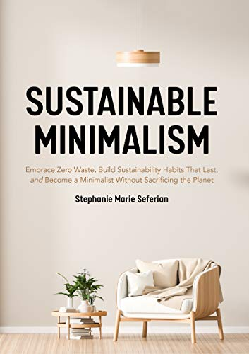 Sustainable Minimalism: Embrace Zero Waste, Build Sustainability Habits That Last, and Become a Minimalist without Sacrificing the Planet (Green Housecleaning, Zero Waste Living)