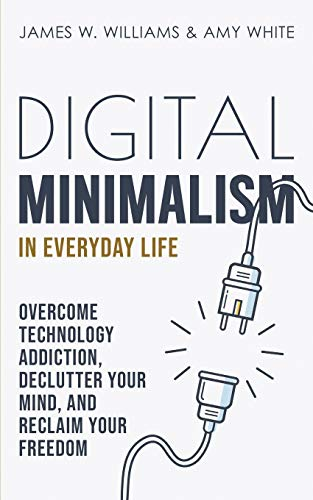Digital Minimalism in Everyday Life: Overcome Technology Addiction, Declutter Your Mind, and Reclaim Your Freedom (Mindfulness and Minimalism)