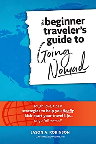 The Beginner Traveler's Guide To Going Nomad: Tough Love, Tips & Strategies To Help You Finally Kick-Start Your Travel Life...Or Go Full Nomad!