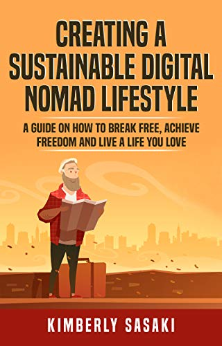 Creating A Sustainable Digital Nomad Lifestyle: A Guide On How To Break Free Achieve Freedom And Live The Life You Love