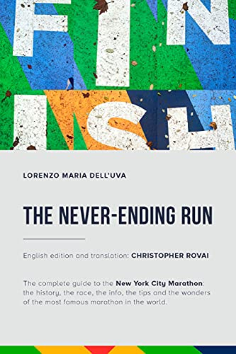The Never-Ending Run: The complete guide to the New York City Marathon: the history, the race, the info, the tips and the wonders of the most famous marathon ... New York City Marathon Guide Book)