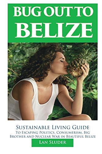 Bug Out to Belize: Sustainable Living Guide to Escaping Politics, Consumerism, Big Brother and Nuclear War in Beautiful Belize