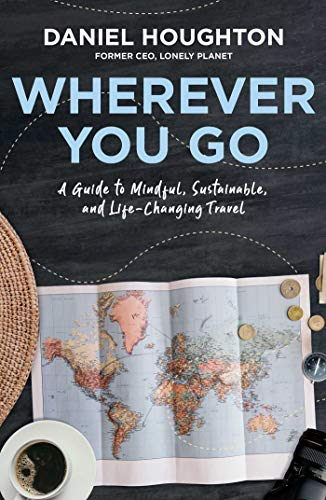 Wherever You Go: A Guide to Mindful, Sustainable, and Life-Changing Travel