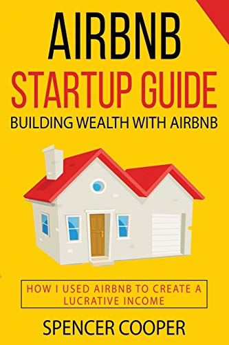 Airbnb Startup Guide: Building Wealth with Airbnb - How I used Airbnb to create a lucrative income
