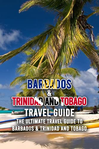 Barbados & Trinidad And Tobago Travel Guide: The Ultimate Travel Guide to Barbados & Trinidad and Tobago: Which Do You Know Barbados & Trinidad And Tobago for Your First Trip?