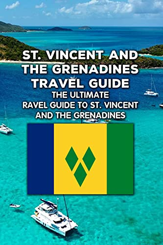 St. Vincent and the Grenadines Travel Guide: The Ultimate Travel Guide to St. Vincent and the Grenadines: Start Planning Your Trip to St. Vincent and the Grenadines