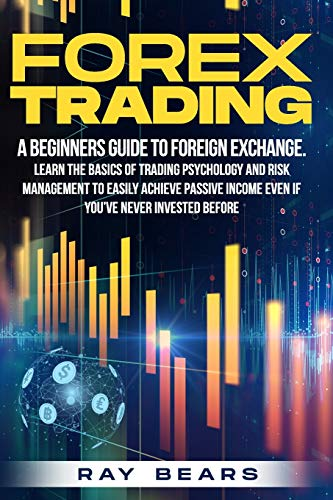 FOREX TRADING: A Beginners Guide To Foreign Exchange. Learn The Basics Of Trading Psychology And Risk Management To Easily Achieve Passive Income Even If You've Never Invested Before