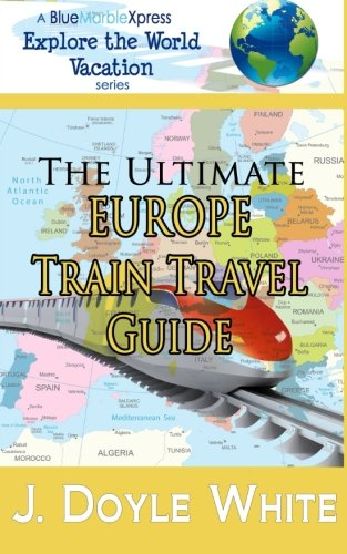 The Ultimate Europe Train Travel Guide (a BlueMarbleXpress Explore the World Vacation series) (Volume 2)
