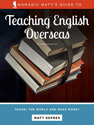 Nomadic Matt's Guide to Teaching English Overseas (2018 Edition): Get a job, earn money, and live overseas!