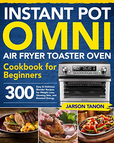 Instant Pot Omni Air Fryer Toaster Oven Cookbook for Beginners: 300 Effortless Air Fryer Toaster Oven Recipes for Smart People on a Budget